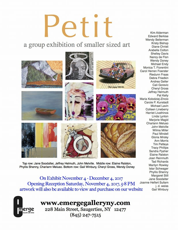 Show Flyer deopicting plabts, a car, a boat, faces, and abstract bodies, as well as the following information: Petit, a group exhibition on smaller sized art, on exhibit November 4-December 4 at Emerge Gallery , 228 Main St. in Saugerties. The opening reception is Saturday, November 4, from 5-8pm. www.emergegallery.ny 845-247-7515